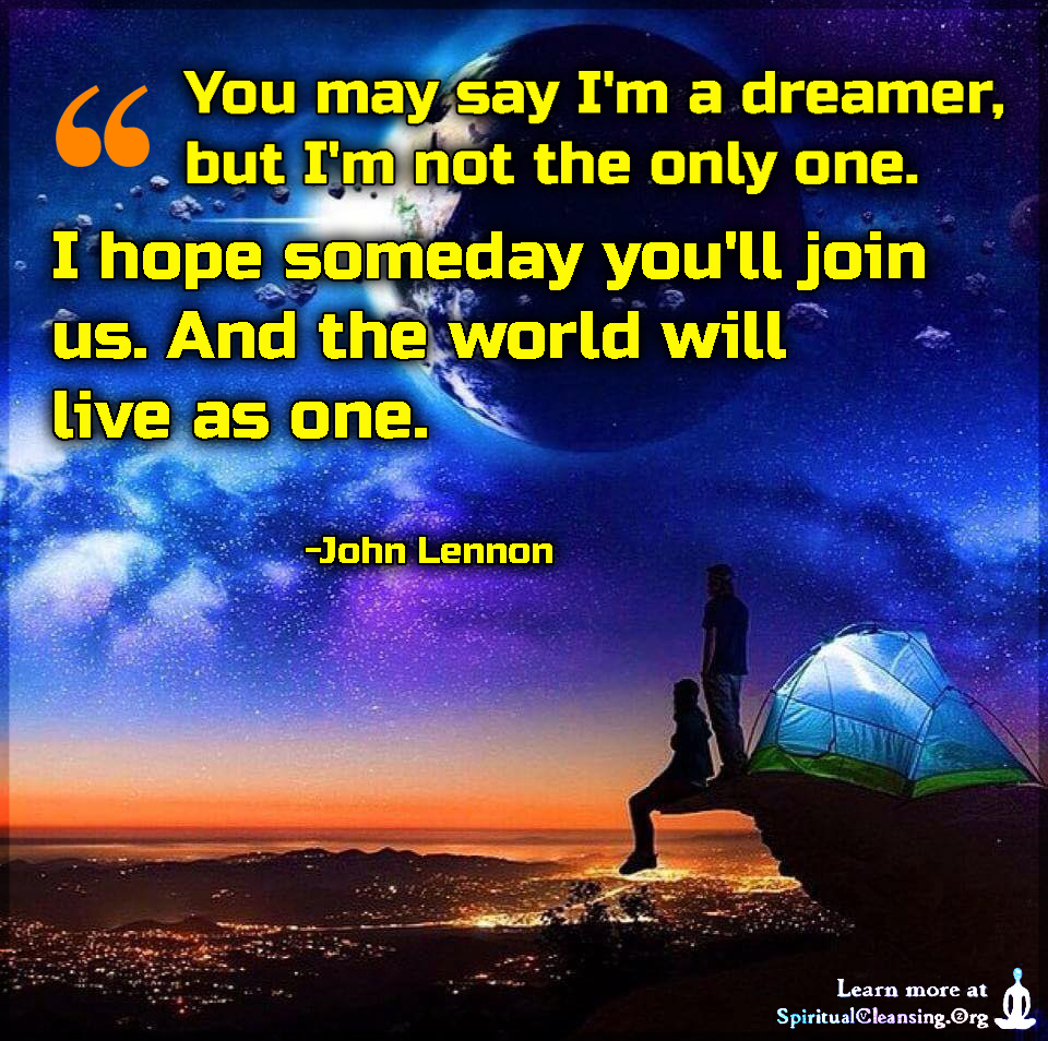 You may say I'm a dreamer, but I'm not the only one. I hope someday you'll join us. And the world will live as one.