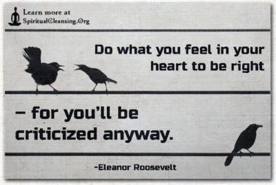 Do what you feel in your heart to be right – for you'll be criticized anyway.