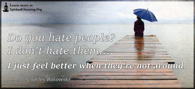 Do you hate people I don't hate them...I just feel better when they're not around.