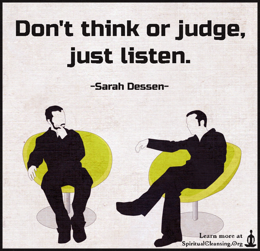 Don't think or judge, just listen.