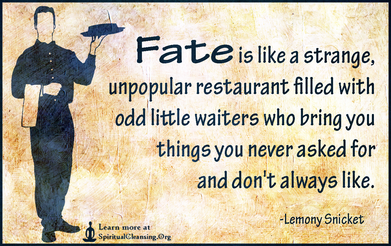 Fate is like a strange, unpopular restaurant filled with odd little waiters who bring you things you never asked for and don't always like.