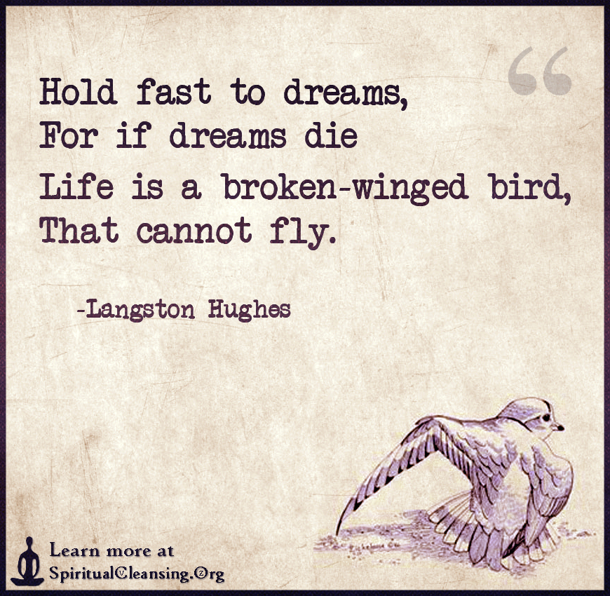 Hold fast to dreams,For if dreams dieLife is a broken-winged bird,That cannot fly.