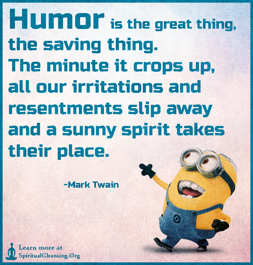 Humor is the great thing, the saving thing. The minute it crops up, all our irritations and resentments slip away and a sunny spirit takes their place.