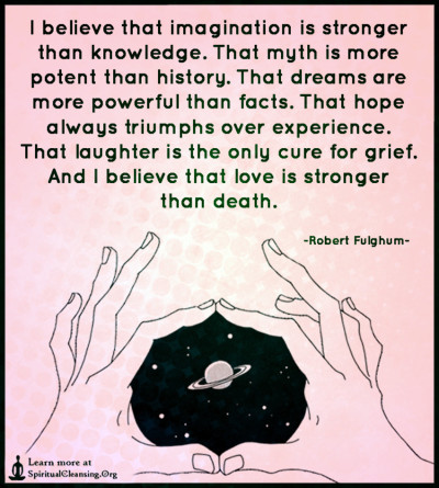 I believe that imagination is stronger than knowledge. That myth is more potent than history.