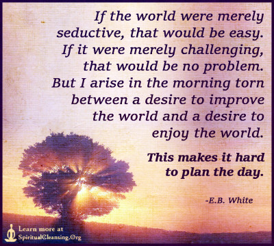 If the world were merely seductive, that would be easy. If it were merely challenging