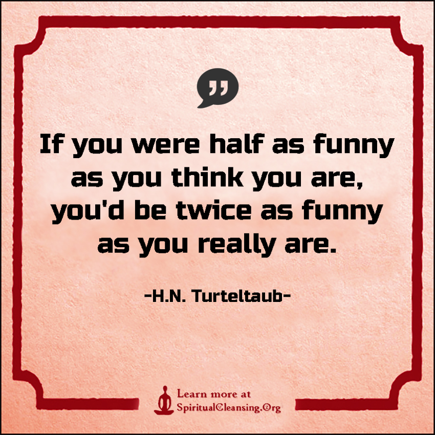 If you were half as funny as you think you are, you'd be twice as funny as you really are.