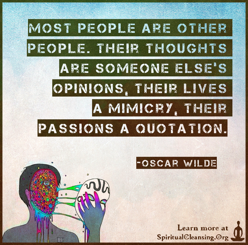 Most people are other people. Their thoughts are someone else's opinions, their lives a mimicry, their passions a quotation.