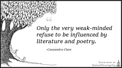 Only the very weak-minded refuse to be influenced by literature and poetry.
