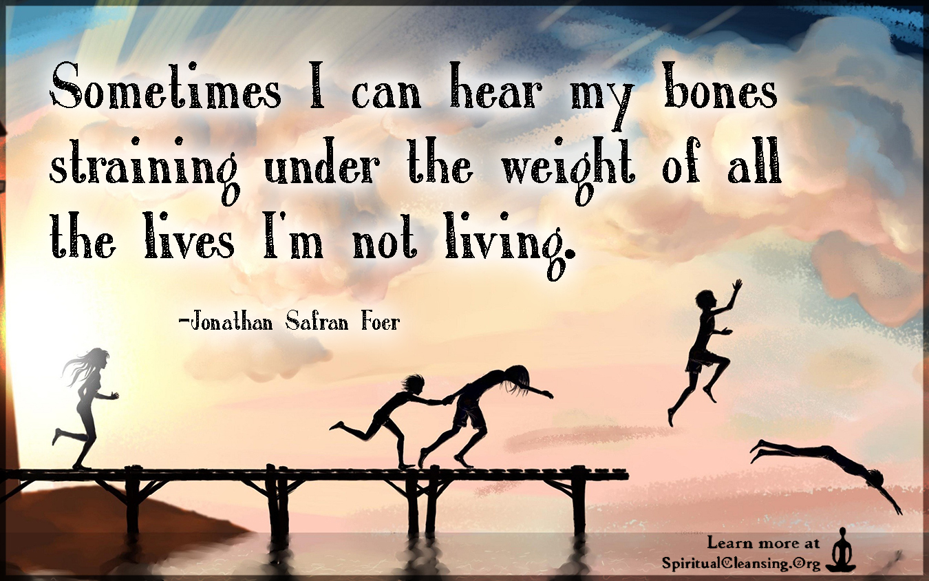 Sometimes I can hear my bones straining under the weight of all the lives I'm not living.