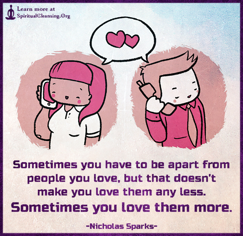 Sometimes you have to be apart from people you love, but that doesn't make you love them any less. Sometimes you love them more.