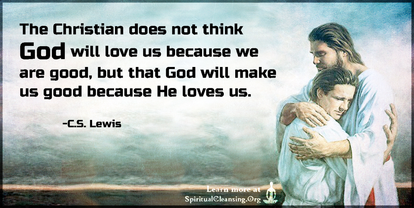 The Christian does not think God will love us because we are good, but that God will make us good because He loves us.