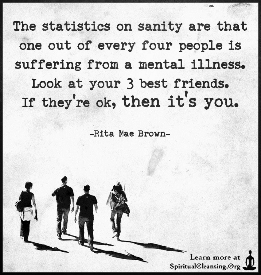 The statistics on sanity are that one out of every four people is suffering from a mental illness. Look at your 3 best friends. If they're ok, then it's you.