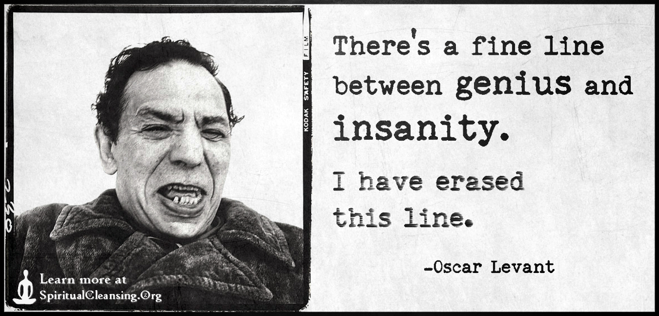 There's a fine line between genius and insanity. I have erased this line.