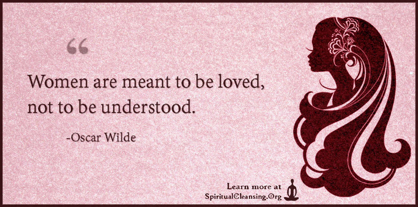 Women are meant to be loved, not to be understood.