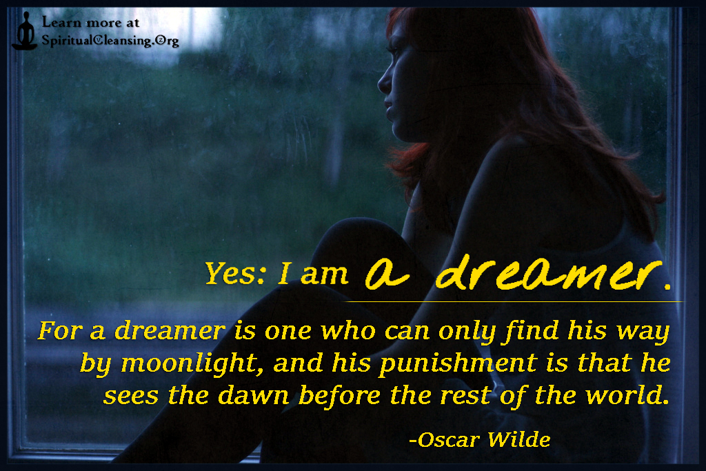 Yes - I am a dreamer. For a dreamer is one who can only find his way by moonlight
