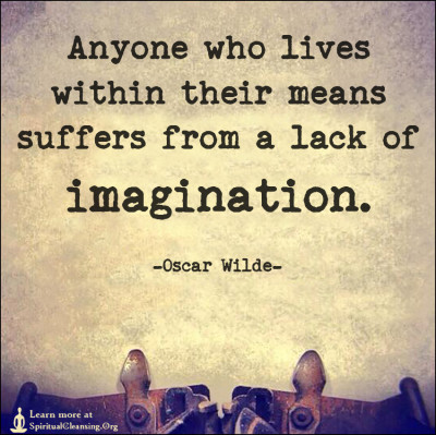 Anyone who lives within their means suffers from a lack of imagination.