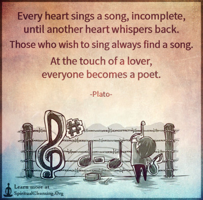Every heart sings a song, incomplete, until another heart whispers back. Those who wish to sing always