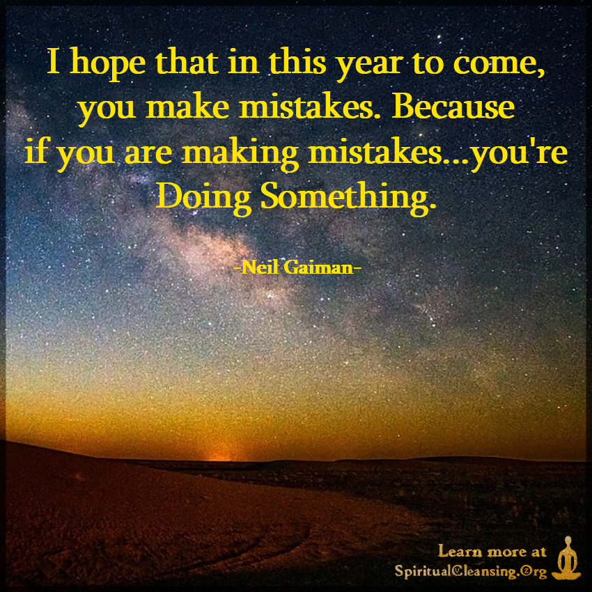 I hope that in this year to come, you make mistakes.
