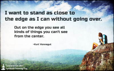 I want to stand as close to the edge as I can without going over.