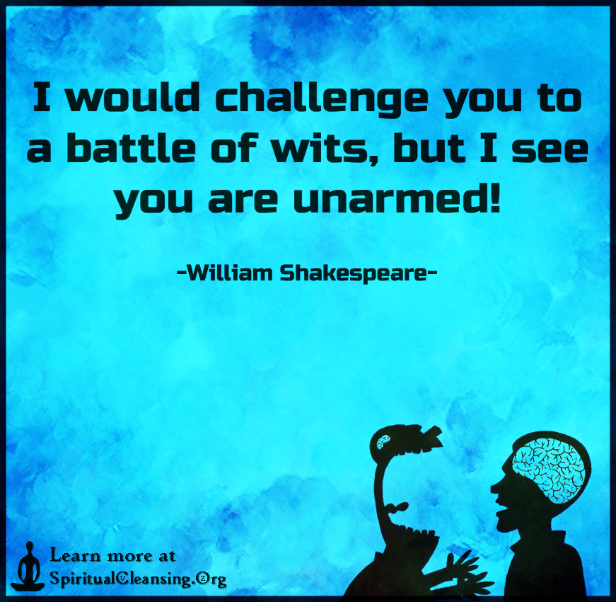 I would challenge you to a battle of wits, but I see you are unarmed!