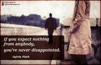 If you expect nothing from anybody, you're never disappointed.