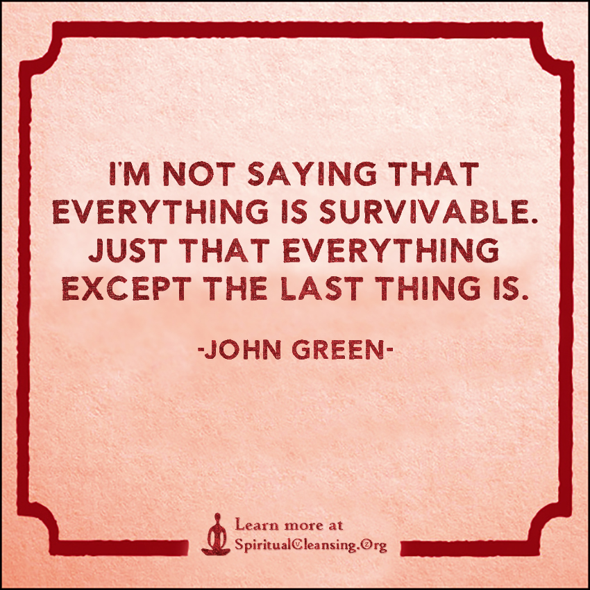 I'm not saying that everything is survivable. Just that everything except the last thing is.