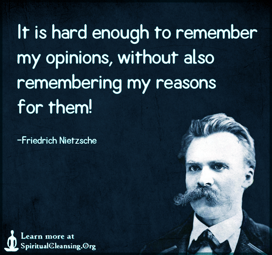 It is hard enough to remember my opinions, without also remembering my reasons for them!