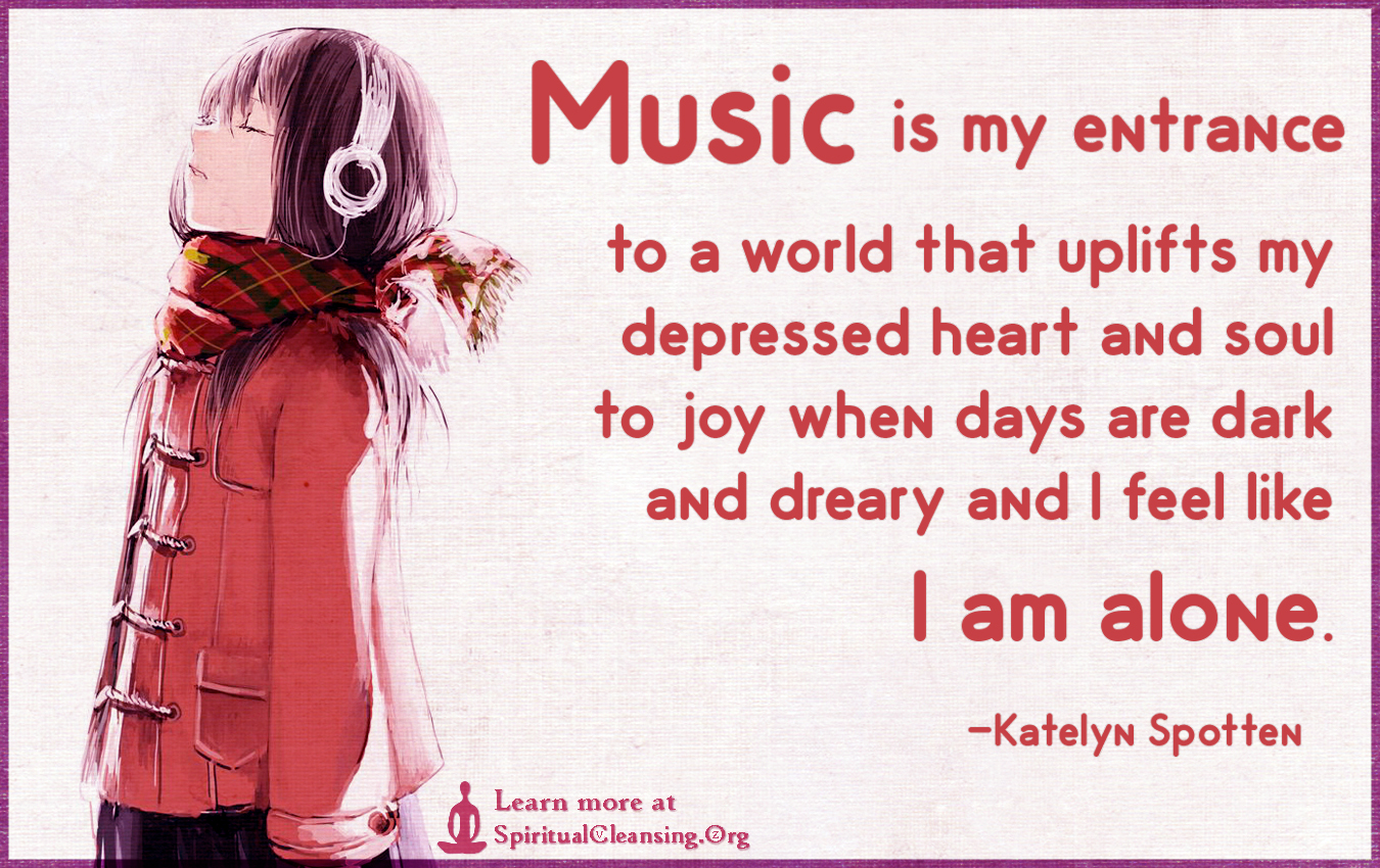 Music is my entrance to a world that uplifts my depressed heart