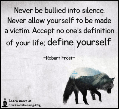 Never be bullied into silence. Never allow yourself to be made a victim.