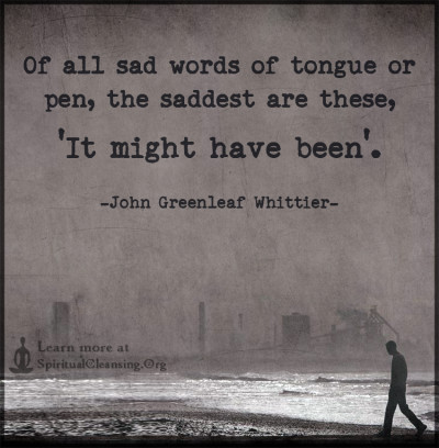 Of all sad words of tongue or pen, the saddest are these, 'It might have been'.