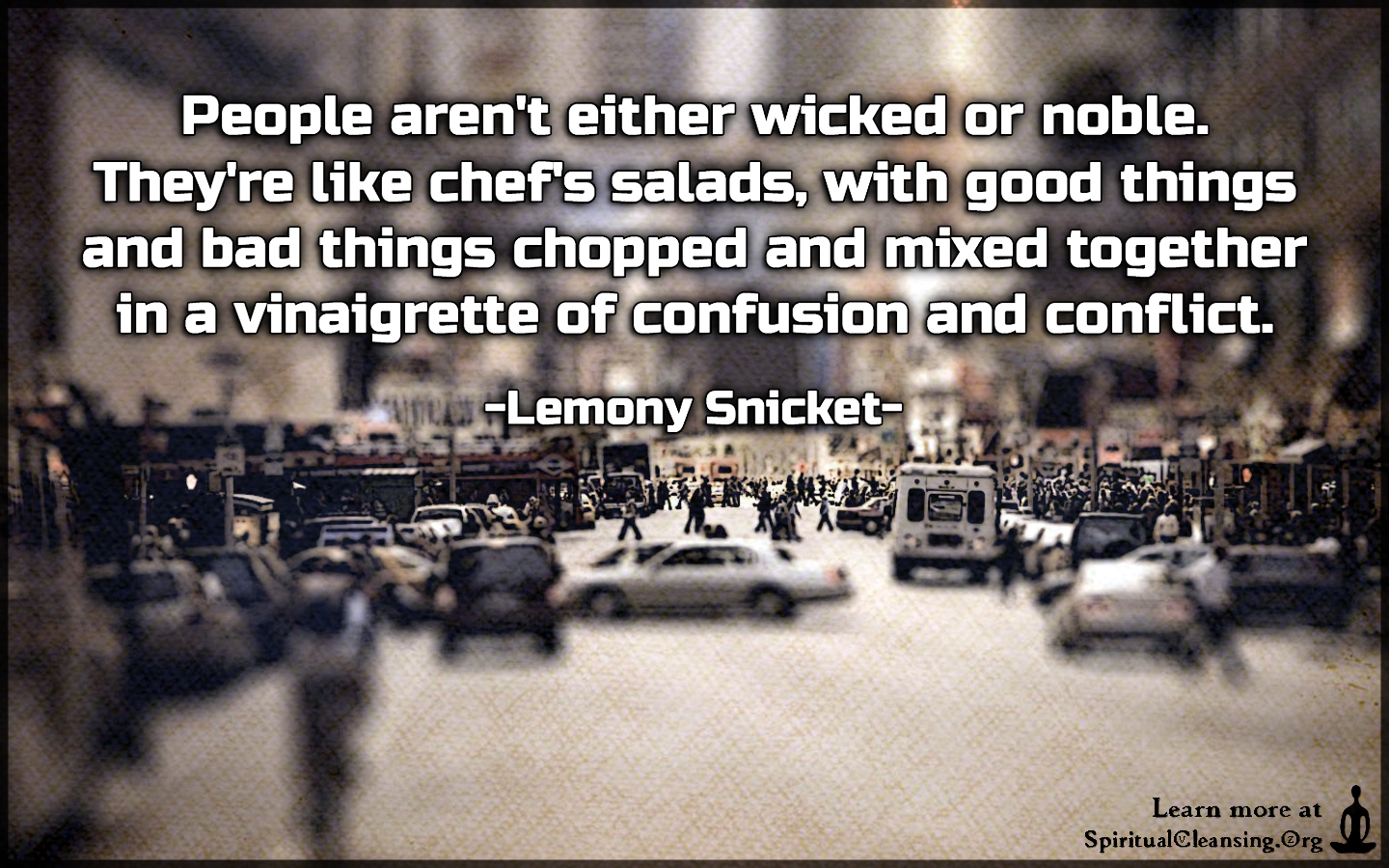 People aren't either wicked or noble. They're like chef's salads, with good things