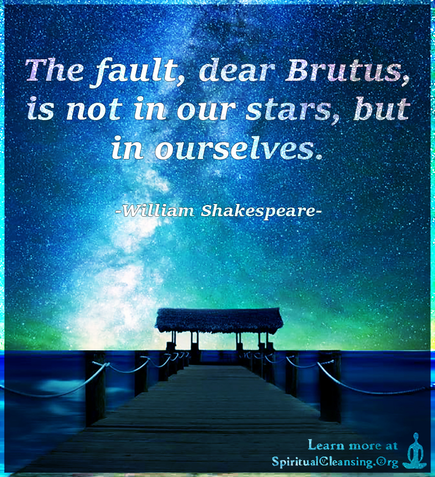 The fault, dear Brutus, is not in our stars, but in ourselves.