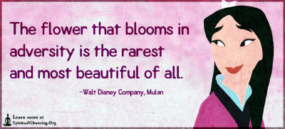 The flower that blooms in adversity is the rarest and most beautiful of all.