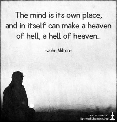 The mind is its own place, and in itself can make a heaven of hell, a hell of heaven...