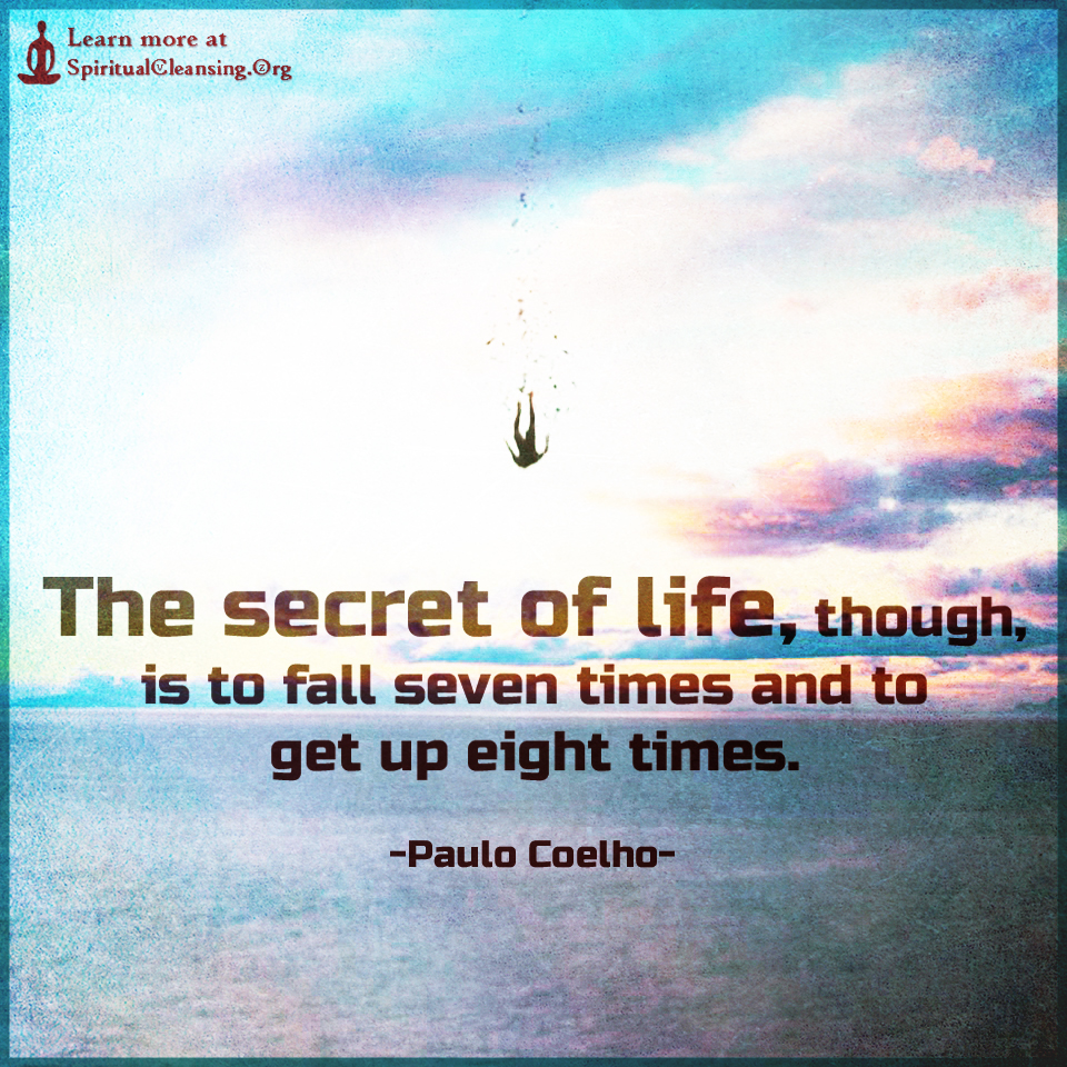 The secret of life, though, is to fall seven times and to get up eight times.