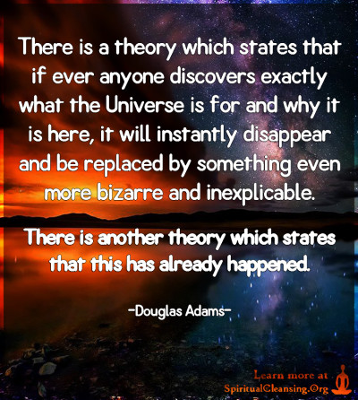 There is a theory which states that if ever anyone discovers exactly what