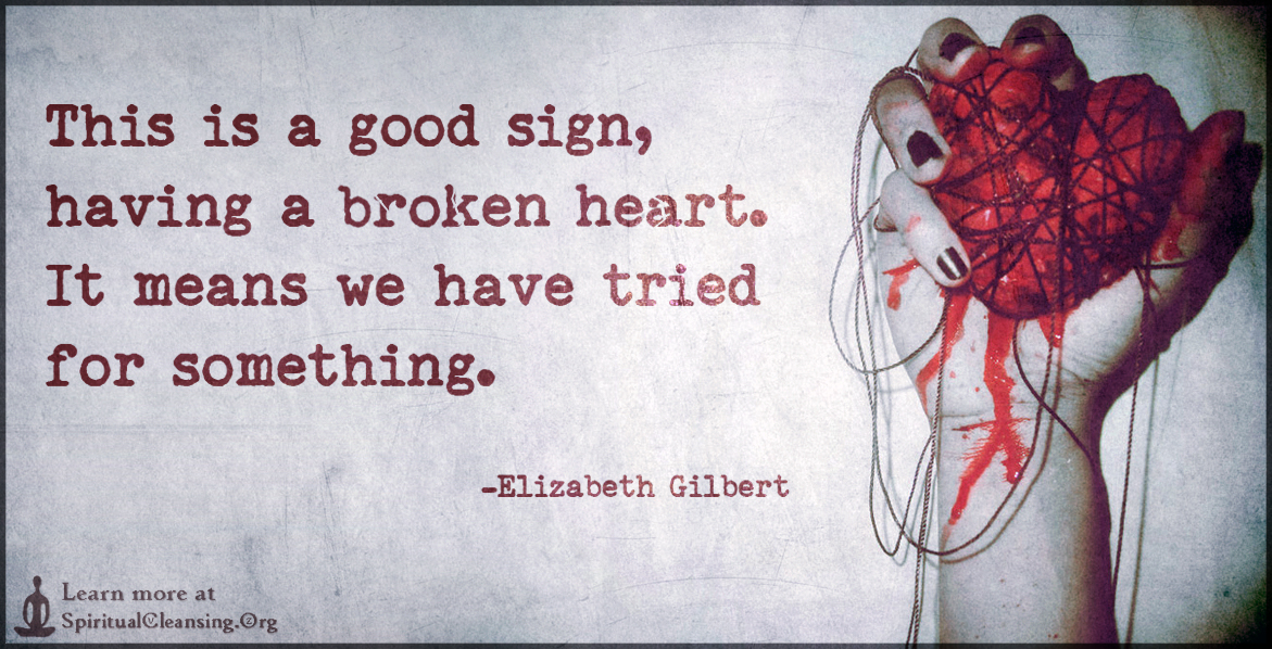This is a good sign, having a broken heart. It means we have tried for something.