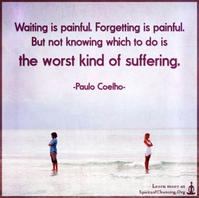 Waiting is painful. Forgetting is painful. But not knowing which to do is the worst kind of suffering.