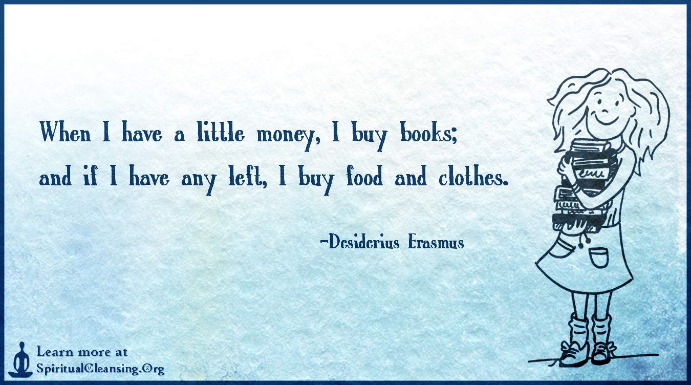 When I have a little money, I buy books; and if I have any left, I buy food and clothes.