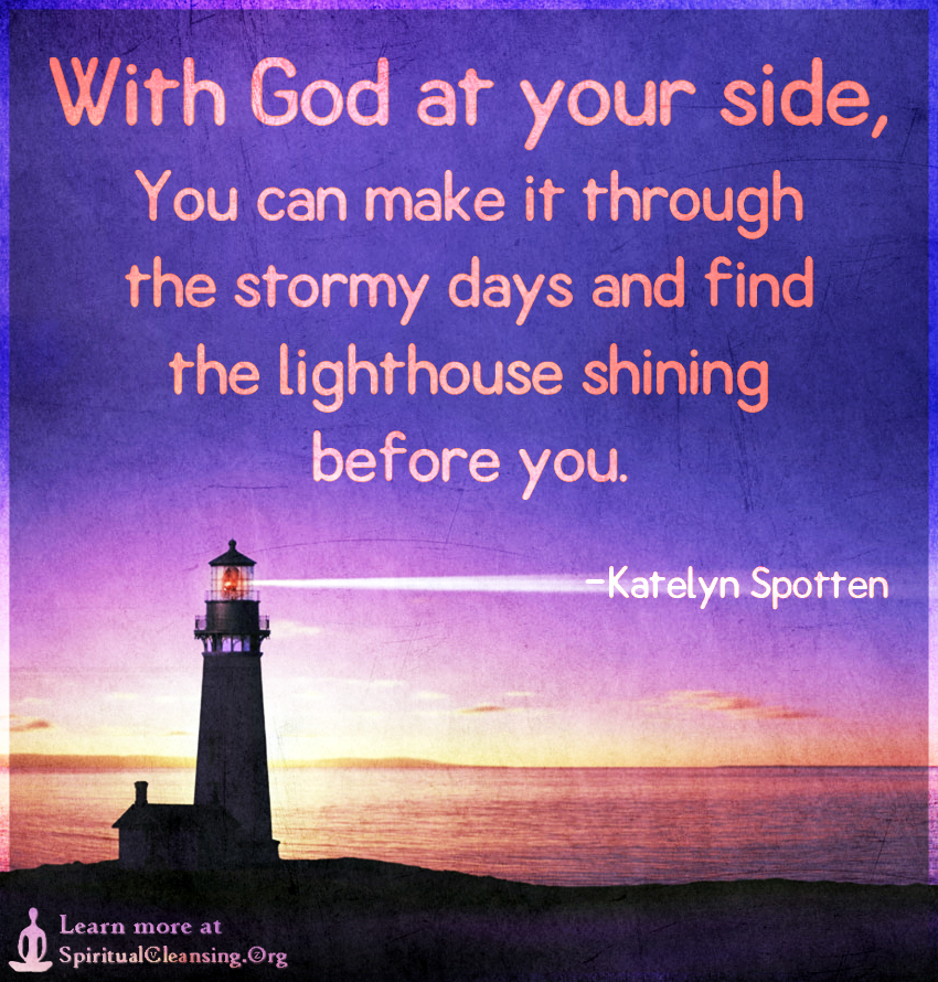 With God at your side, You can make it through the stormy days and find the lighthouse shining before you.