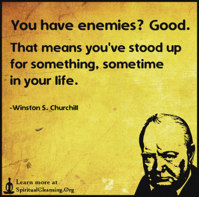 You have enemies, Good. That means you've stood up for something, sometime in your life.