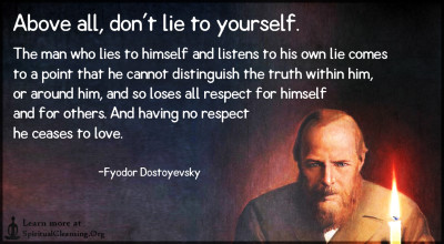 Above all, don't lie to yourself. The man who lies to himself and listens