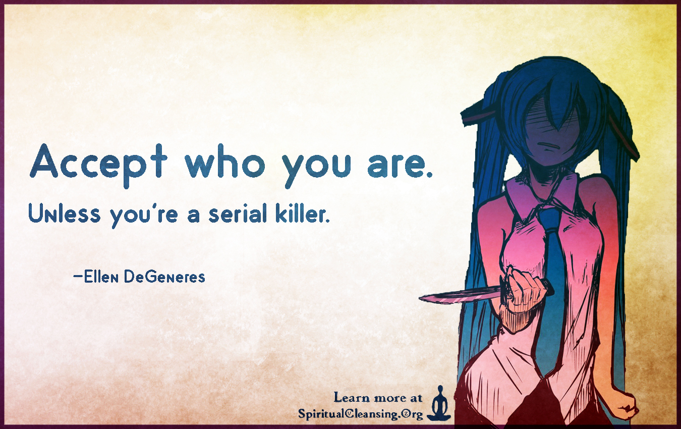 Accept who you are. Unless you're a serial killer.