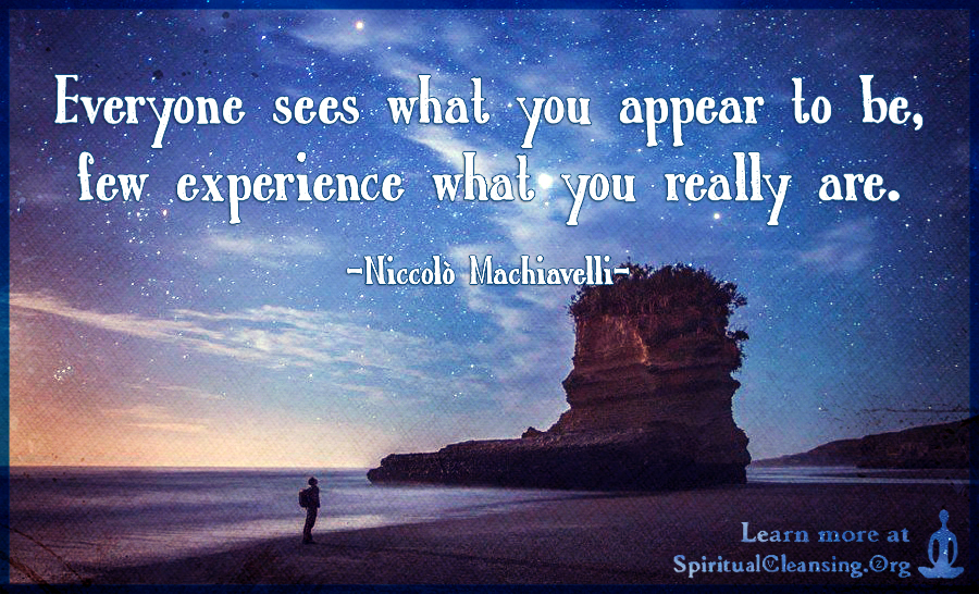 Everyone sees what you appear to be, few experience what you really are.