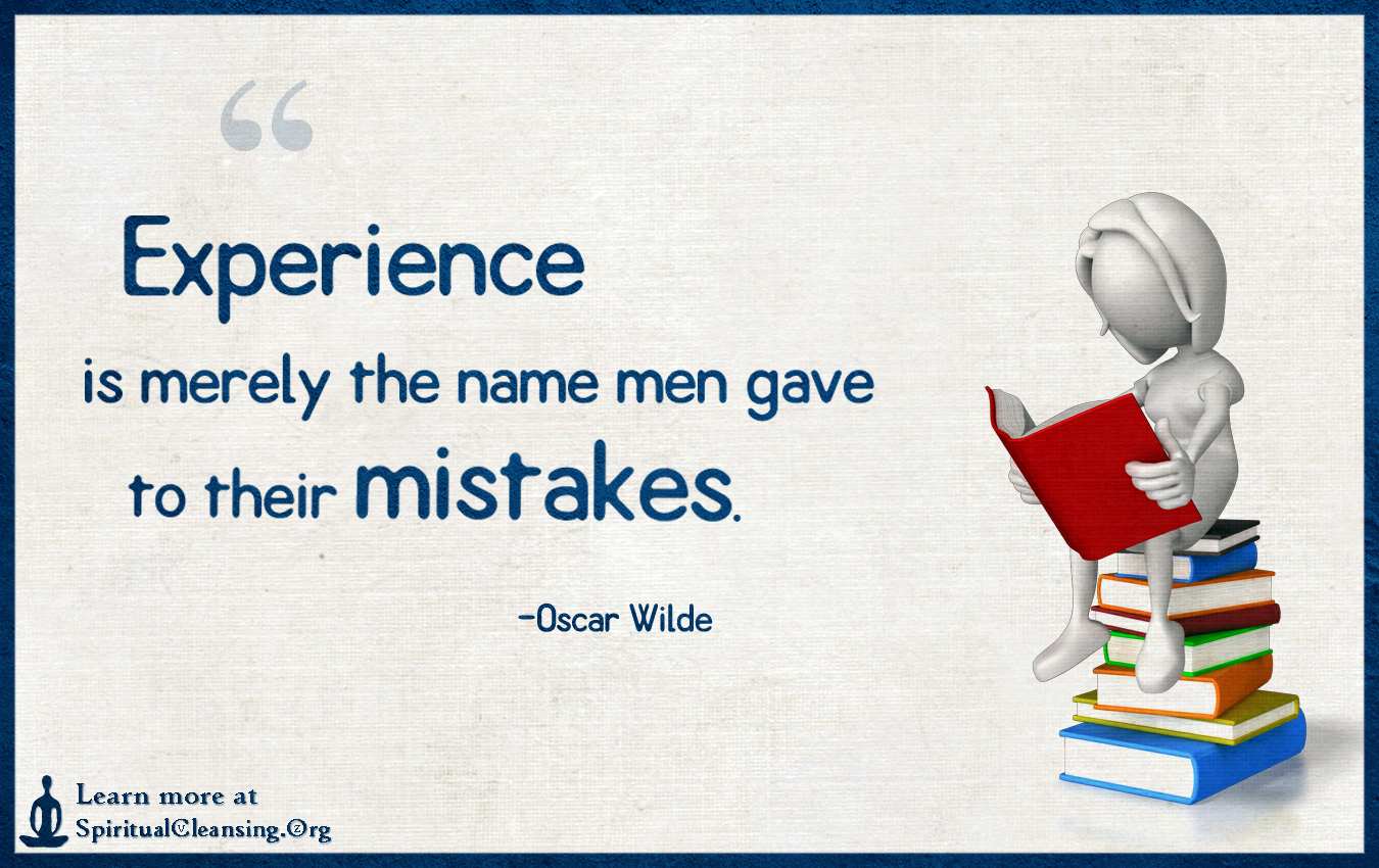 Experience is merely the name men gave to their mistakes.
