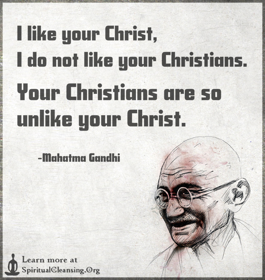 http://spiritualcleansing.org/wp-content/uploads/2015/11/I-like-your-Christ-I-do-not-like-your-Christians.-Your-Christians-are-so-unlike-your-Christ..jpg