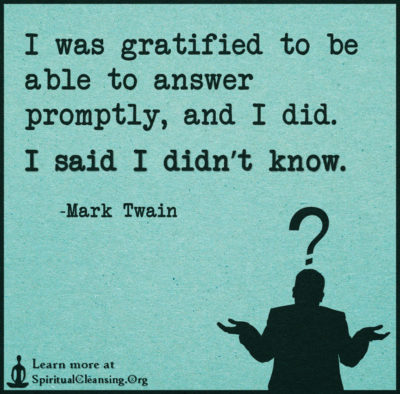 I was gratified to be able to answer promptly, and I did. I said I didn't know.