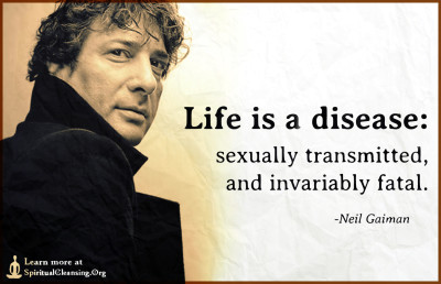 Life is a disease - sexually transmitted, and invariably fatal.