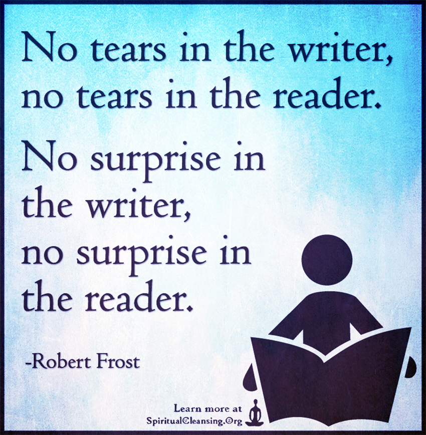 No tears in the writer, no tears in the reader. No surprise in the writer, no surprise in the reader.