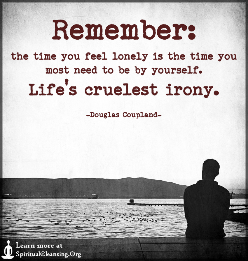 Remember - the time you feel lonely is the time you most need to be by yourself.